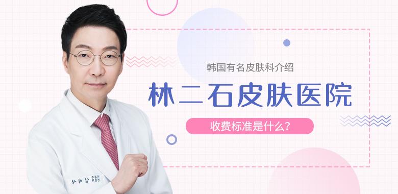 韩国有名皮肤科介绍:林二石皮肤医院收费标准是什么?