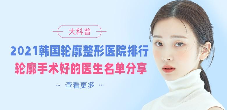 2021韩国轮廓整形医院排行,韩国轮廓手术好的医生名单分享!