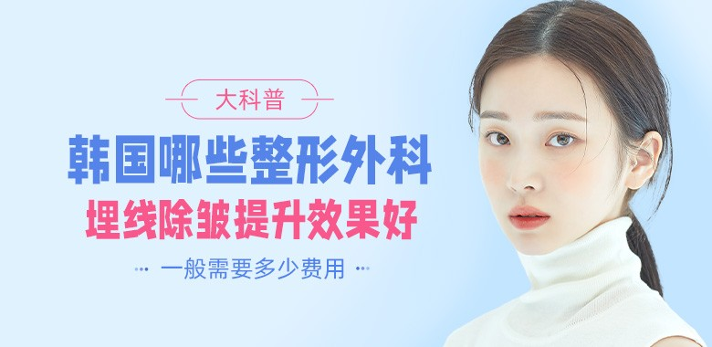 韩国哪些整形外科埋线除皱提升效果好,一般需要多少费用!